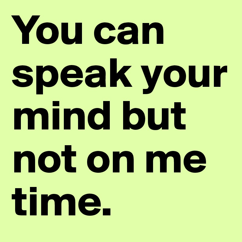 You can speak your mind but not on me time.