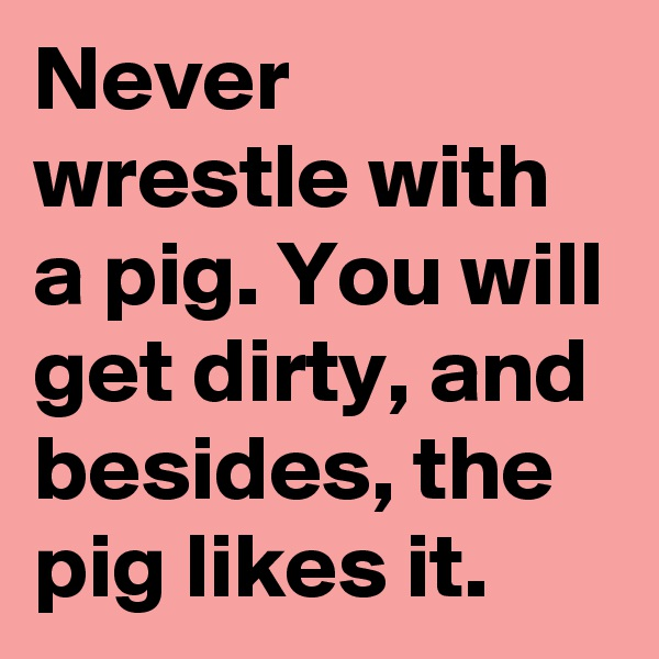 Never wrestle with a pig. You will get dirty, and besides, the pig likes it.