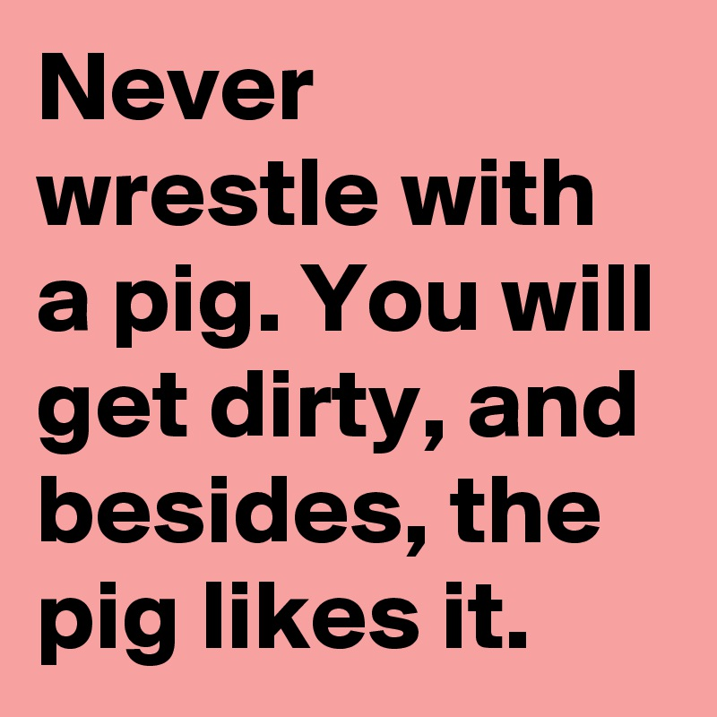 Image result for Never wrestle with a pig