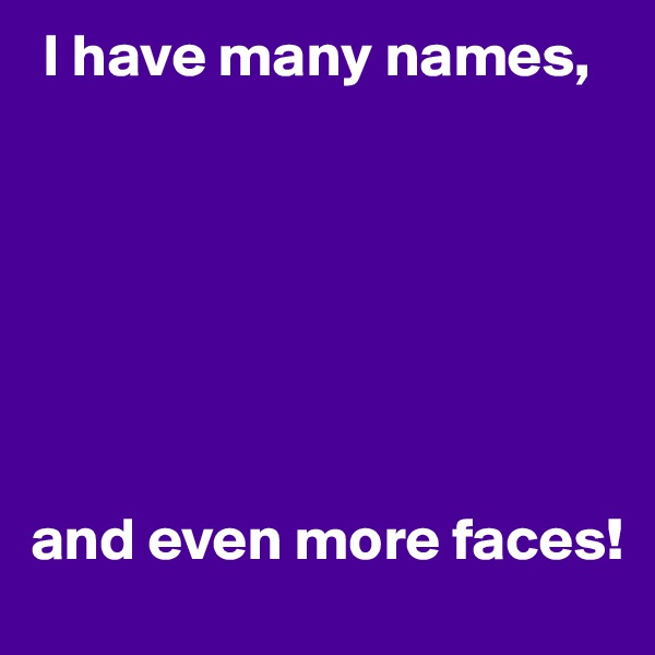 I have many names,         and even more faces!