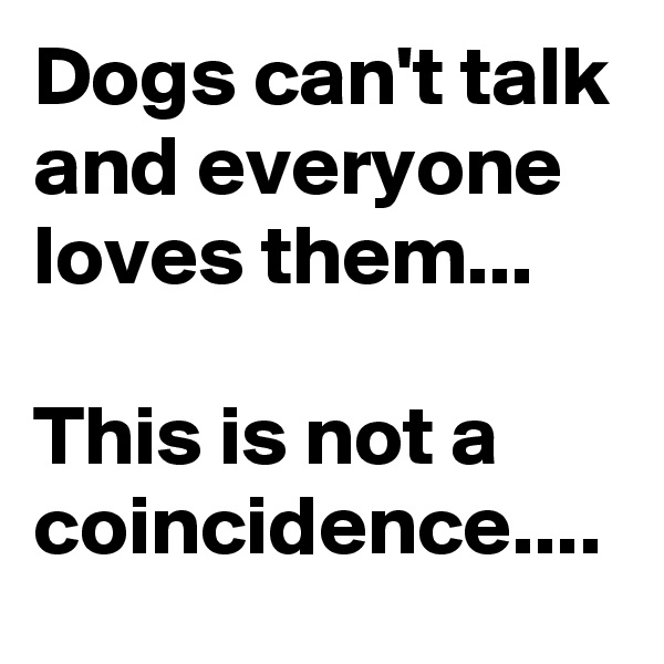 Dogs can't talk and everyone loves them...  This is not a coincidence....
