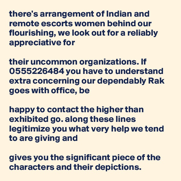 there's arrangement of Indian and remote escorts women behind our flourishing, we look out for a reliably appreciative for   their uncommon organizations. If 0555226484 you have to understand extra concerning our dependably Rak goes with office, be   happy to contact the higher than exhibited go. along these lines legitimize you what very help we tend to are giving and   gives you the significant piece of the characters and their depictions.