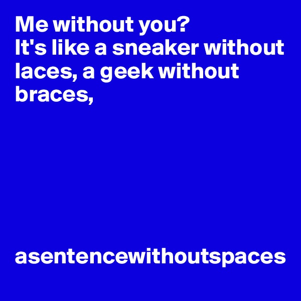 Me without you?  It's like a sneaker without laces, a geek without braces,        asentencewithoutspaces