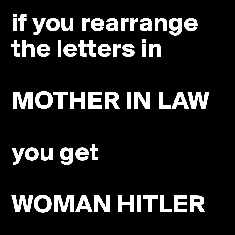 if you rearrange the letters in   MOTHER IN LAW  you get   WOMAN HITLER