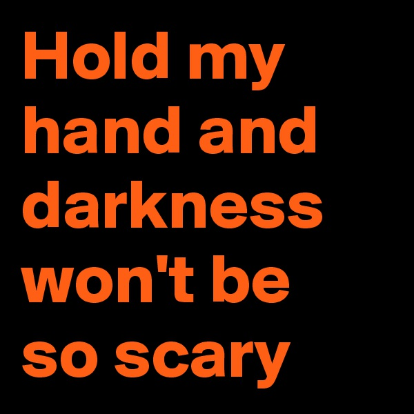 Hold my hand and darkness won't be so scary