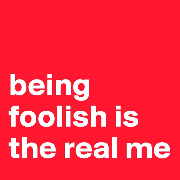 being foolish is the real me