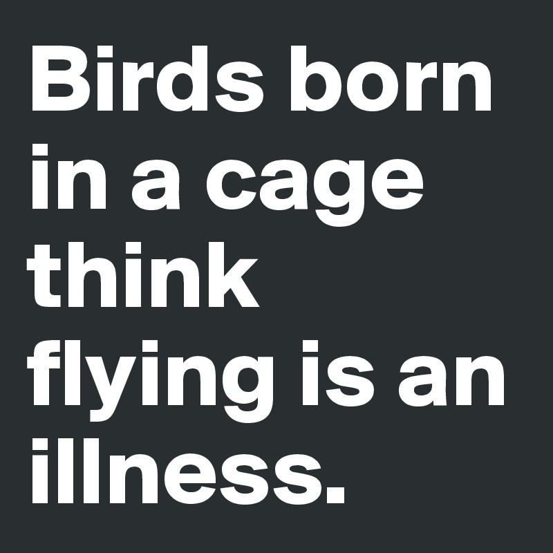Birds born in a cage think flying is an illness.