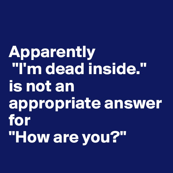 "Apparently  ""I'm dead inside.""  is not an appropriate answer for  ""How are you?"""