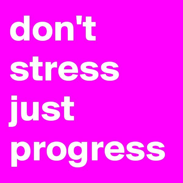 don't stress just progress