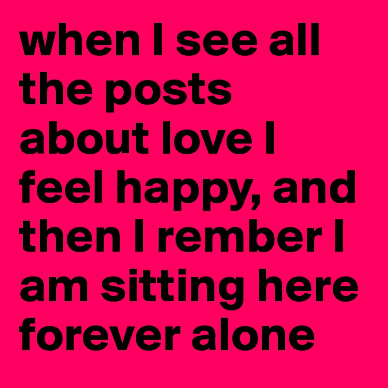 when I see all the posts about love I feel happy, and then I rember I am sitting here forever alone