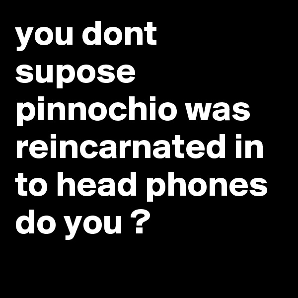 you dont supose pinnochio was reincarnated in to head phones do you ?