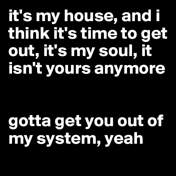 it's my house, and i think it's time to get out, it's my soul, it isn't yours anymore   gotta get you out of my system, yeah