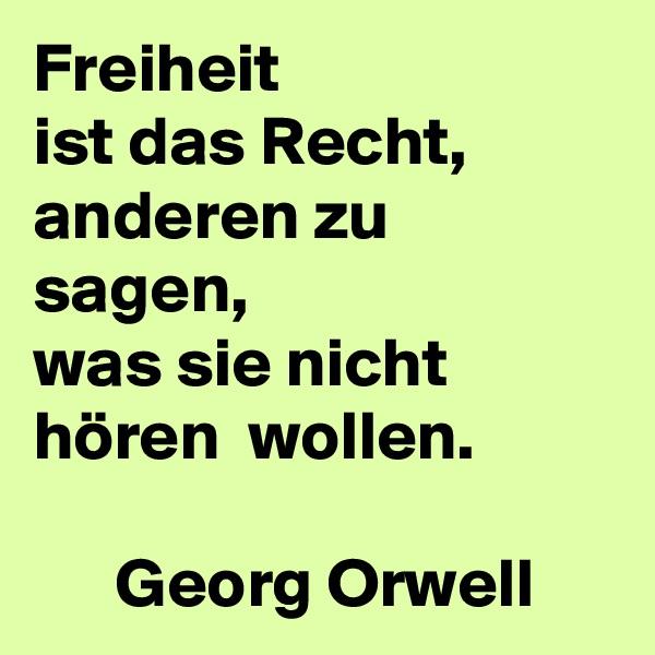 Freiheit ist das Recht, anderen zu sagen, was sie nicht hören  wollen.         Georg Orwell