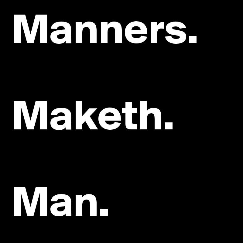 Manners.  Maketh.  Man.