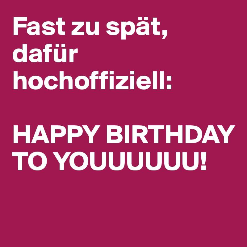 Fast zu spät, dafür  hochoffiziell:   HAPPY BIRTHDAY  TO YOUUUUUU!