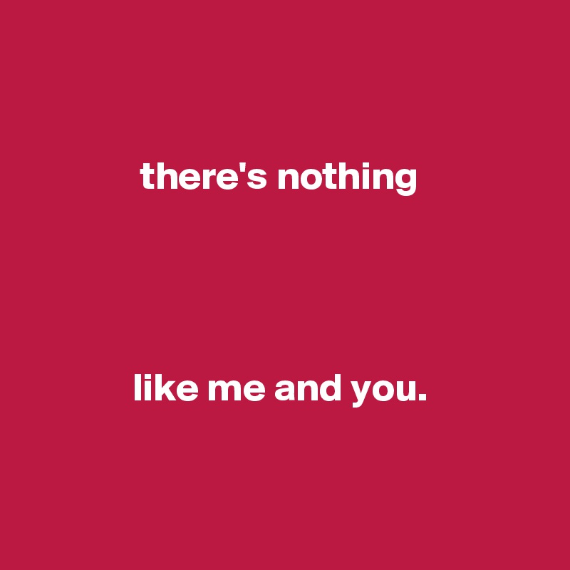 there's nothing                  like me and you.