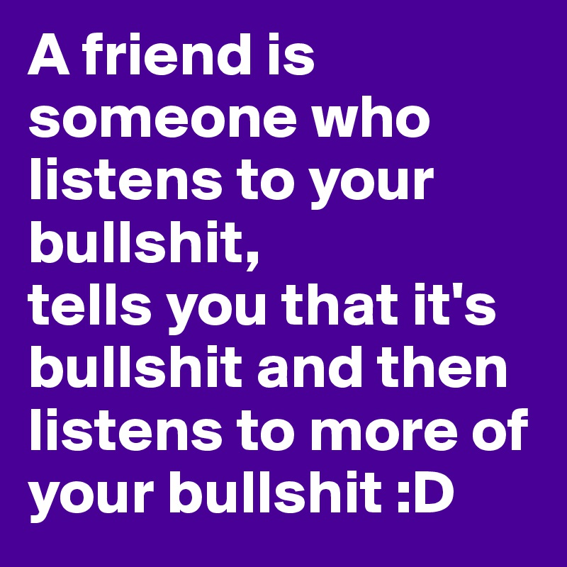 A friend is someone who listens to your bullshit,  tells you that it's bullshit and then listens to more of your bullshit :D