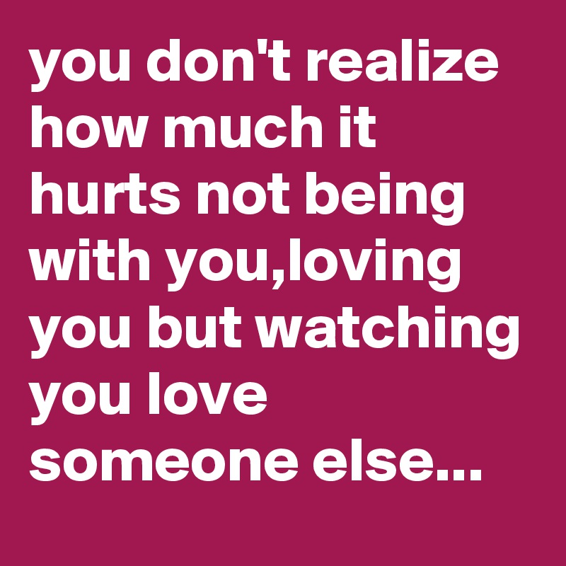 it hurts when you love someone who loves someone else