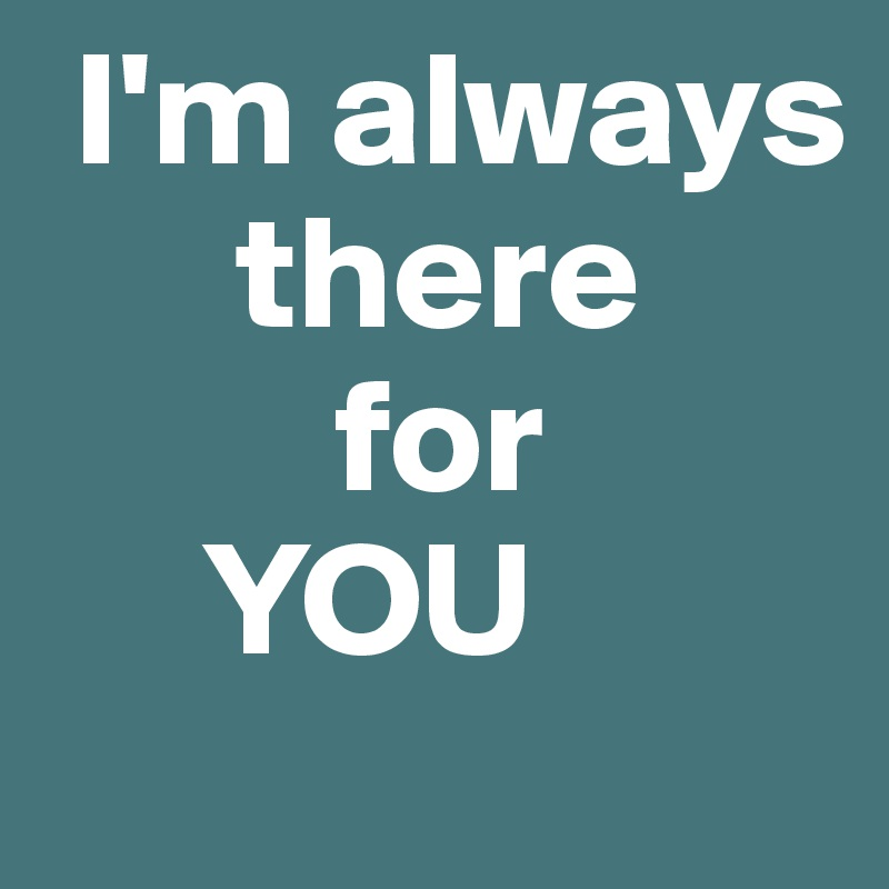 Im Always There For You Post By Aehmpaeh On Boldomatic