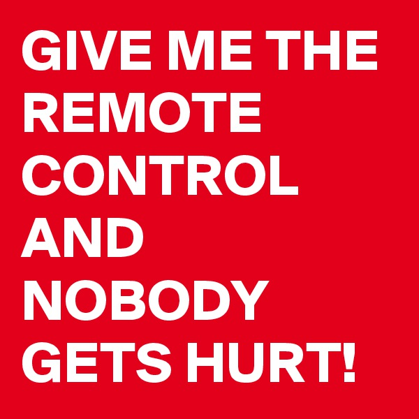 GIVE ME THE REMOTE CONTROL AND NOBODY GETS HURT!
