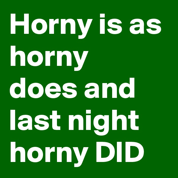Horny is as horny does and last night horny DID
