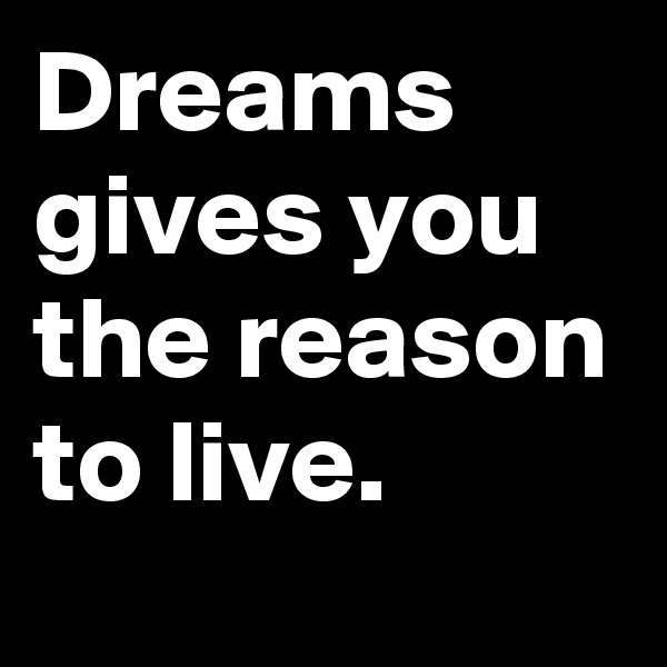 Dreams gives you the reason to live.
