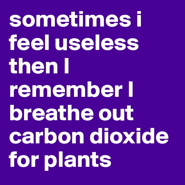 sometimes i feel useless then I remember I breathe out carbon dioxide for plants