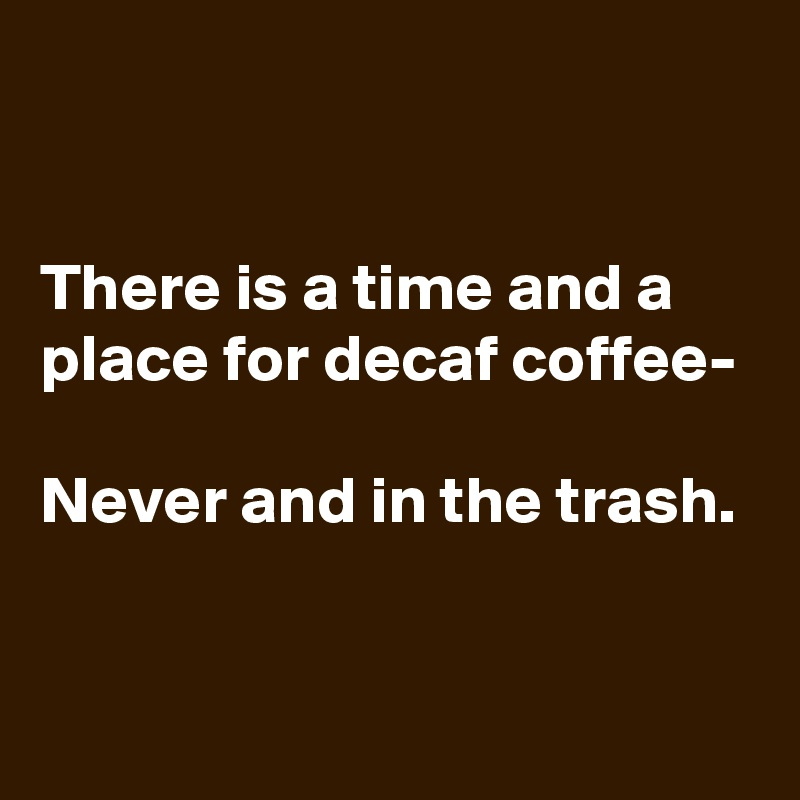 There is a time and a place for decaf coffee-  Never and in the trash.