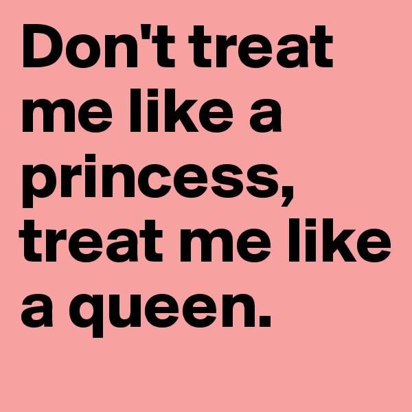 Don't treat me like a princess, treat me like a queen.