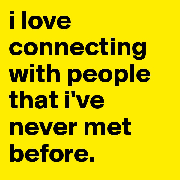i love connecting with people that i've never met before.