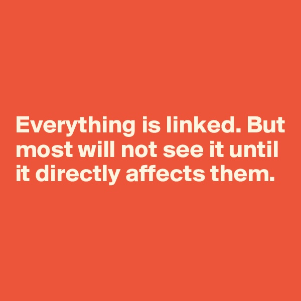 Everything is linked. But most will not see it until it directly affects them.