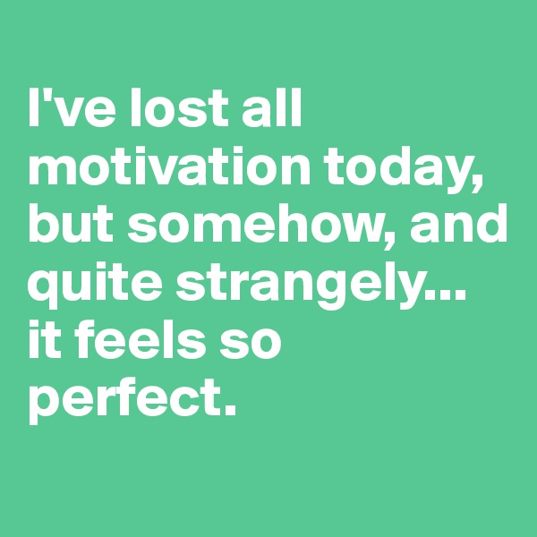 I've lost all motivation today, but somehow, and quite strangely...  it feels so  perfect.
