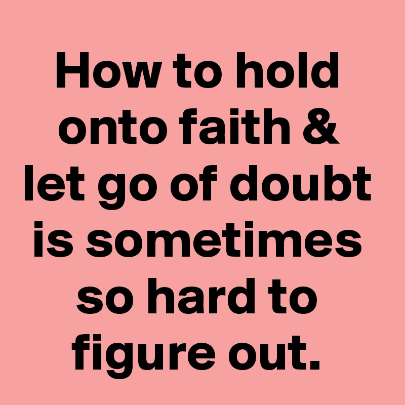 How to hold onto faith & let go of doubt is sometimes so hard to figure out.