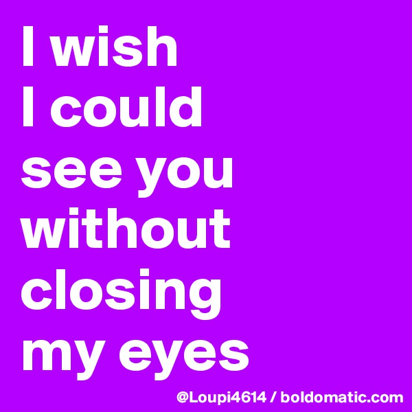 I wish I could see you without closing my eyes