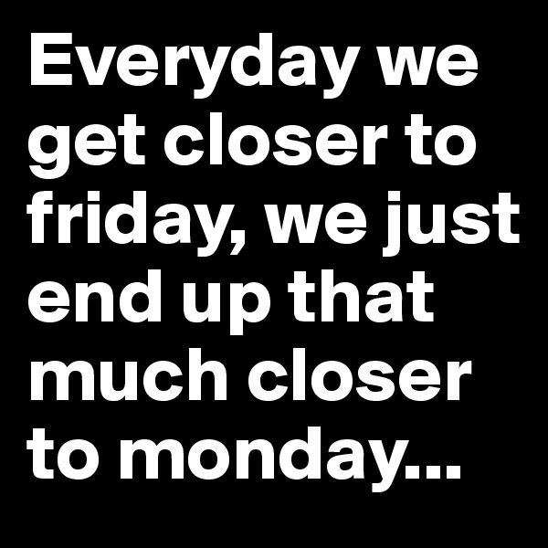 Everyday we get closer to friday, we just end up that much closer to monday...