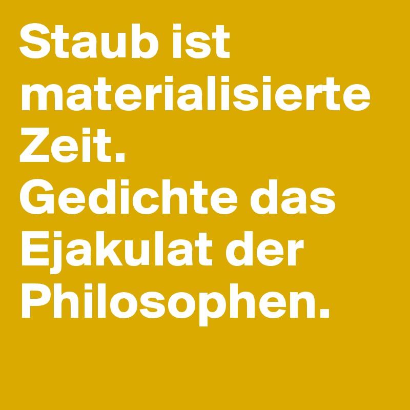 Staub Ist Materialisierte Zeit Gedichte Das Ejakulat Der