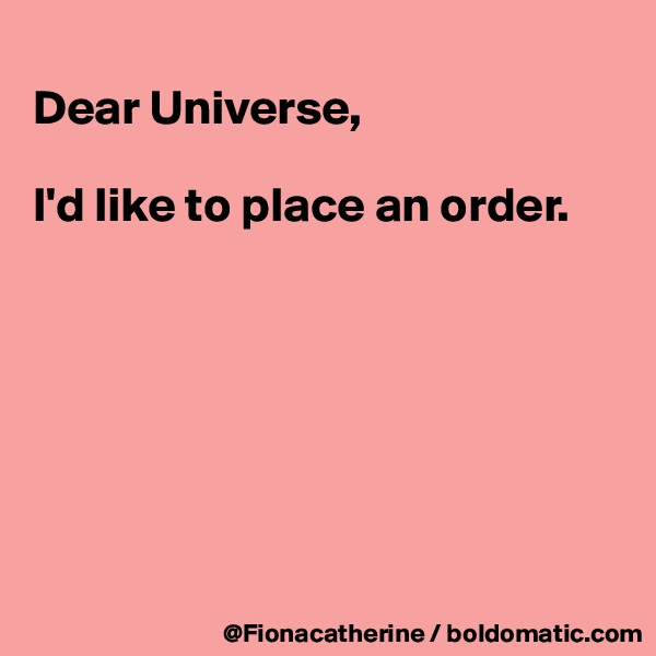 Dear Universe,  I'd like to place an order.