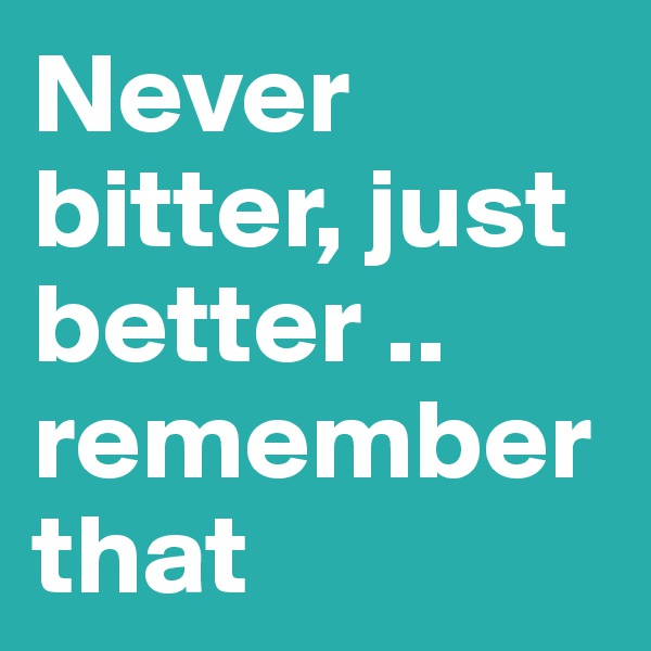 Never bitter, just better .. remember that
