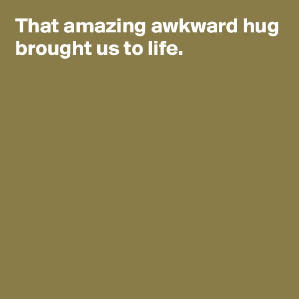 That amazing awkward hug brought us to life.