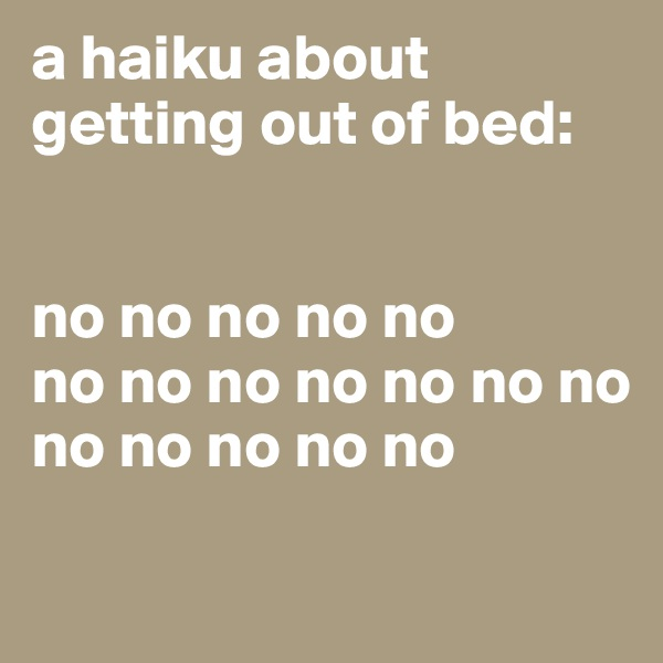 a haiku about getting out of bed:    no no no no no no no no no no no no no no no no no