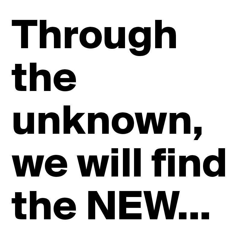 Through the unknown, we will find the NEW...