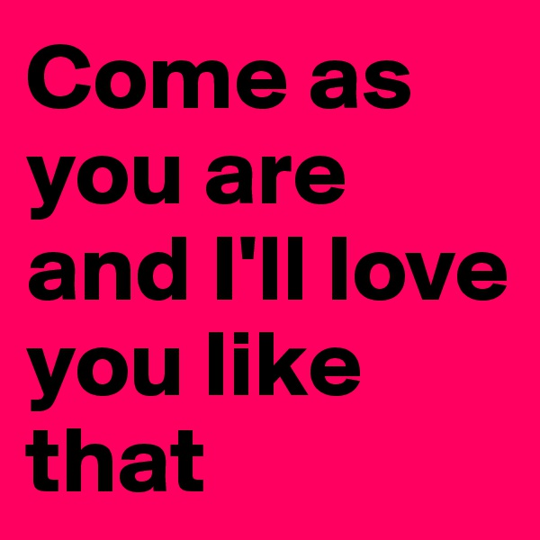 Come as you are and I'll love you like that
