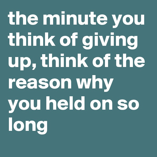 the minute you think of giving up, think of the reason why you held on so long