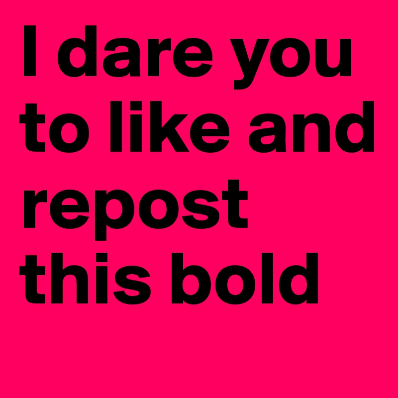 I dare you to like and repost this bold