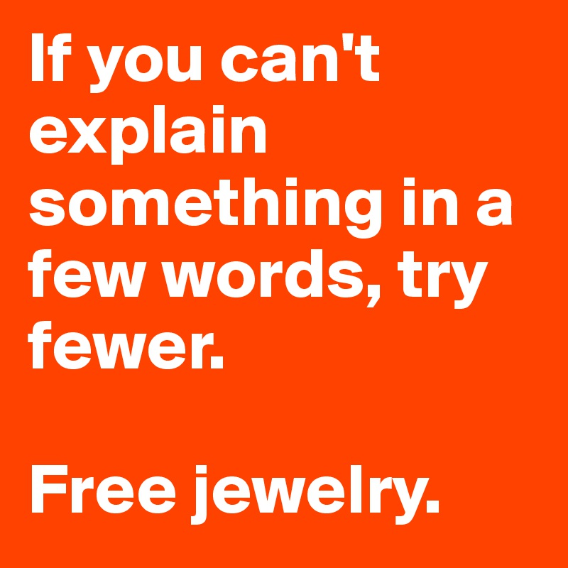 If you can't explain something in a few words, try fewer.   Free jewelry.