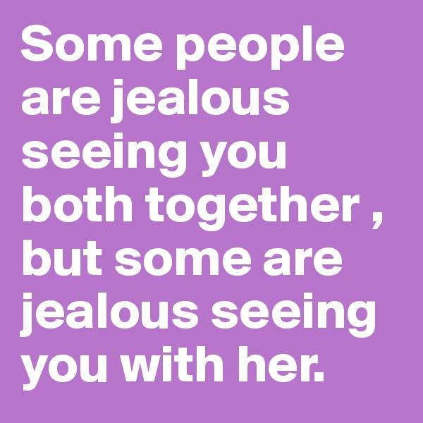 Some people are jealous seeing you both together , but some are jealous seeing you with her.