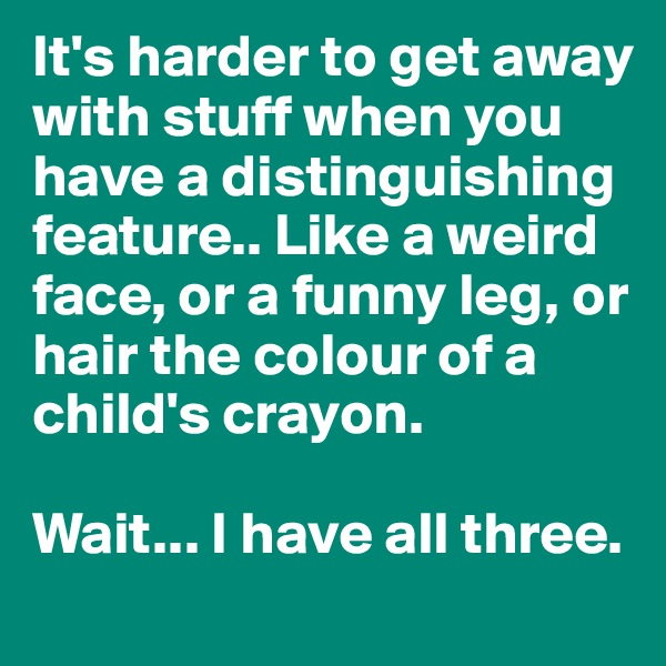 It's harder to get away with stuff when you have a distinguishing feature.. Like a weird face, or a funny leg, or hair the colour of a child's crayon.   Wait... I have all three.