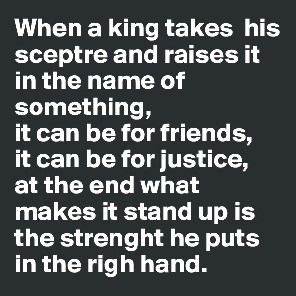 When a king takes  his sceptre and raises it in the name of something, it can be for friends, it can be for justice, at the end what makes it stand up is the strenght he puts in the righ hand.