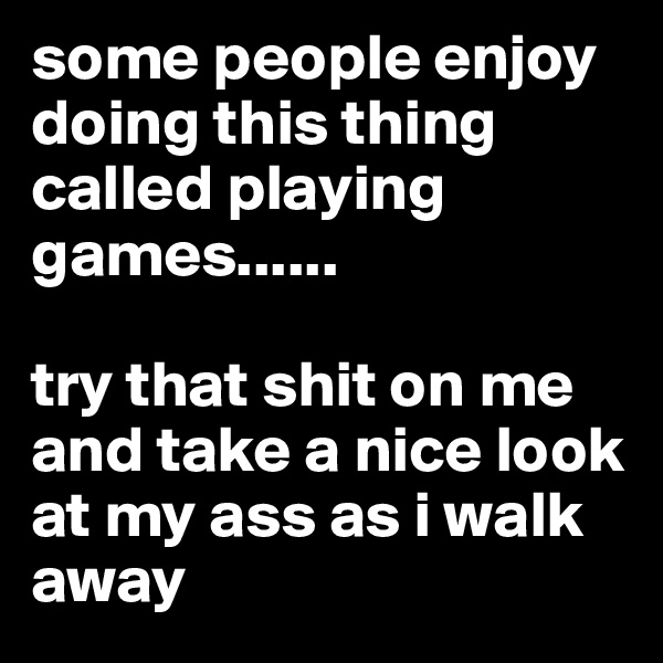 some people enjoy doing this thing called playing games......  try that shit on me and take a nice look at my ass as i walk away