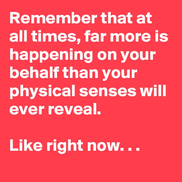 Remember that at all times, far more is happening on your behalf than your physical senses will ever reveal.  Like right now. . .